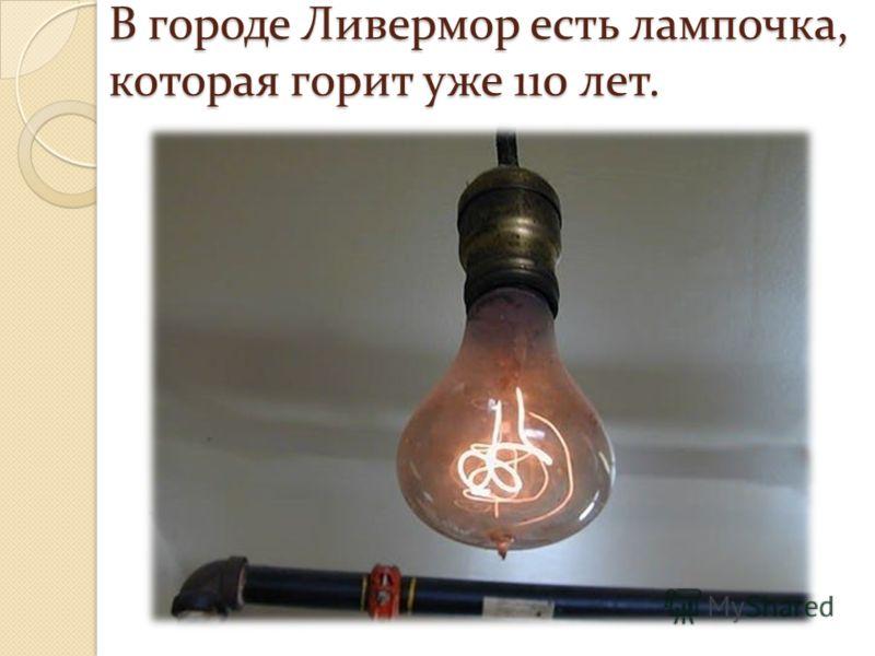 В городе Ливермор есть лампочка, которая горит уже 110 лет.