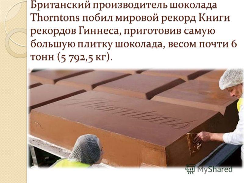 Британский производитель шоколада Thorntons побил мировой рекорд Книги рекордов Гиннеса, приготовив самую большую плитку шоколада, весом почти 6 тонн (5 792,5 кг).
