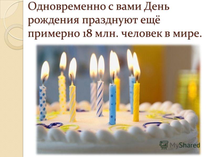 Одновременно с вами День рождения празднуют ещё примерно 18 млн. человек в мире.