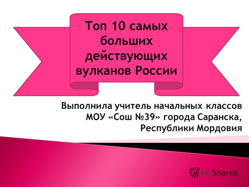 Выполнила учитель начальных классов МОУ «Сош 39» города Саранска, Республики Мордовия Топ 10 самых больших действующих вулканов России