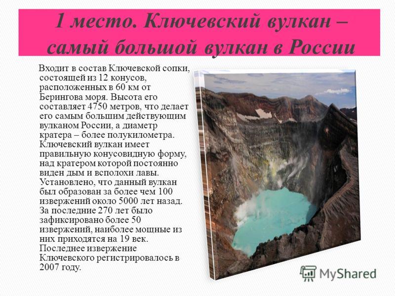 1 место. Ключевский вулкан – самый большой вулкан в России Входит в состав Ключевской сопки, состоящей из 12 конусов, расположенных в 60 км от Берингова моря. Высота его составляет 4750 метров, что делает его самым большим действующим вулканом России