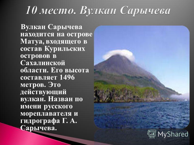 Вулкан Сарычева находится на острове Матуа, входящего в состав Курильских островов в Сахалинской области. Его высота составляет 1496 метров. Это действующий вулкан. Назван по имени русского мореплавателя и гидрографа Г. А. Сарычева.