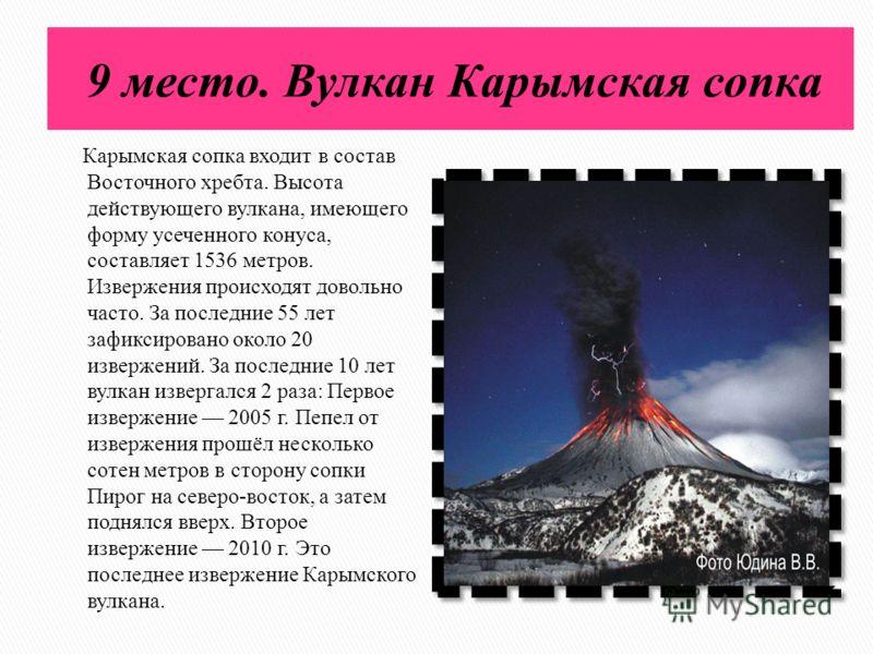 9 место. Вулкан Карымская сопка Карымская сопка входит в состав Восточного хребта. Высота действующего вулкана, имеющего форму усеченного конуса, составляет 1536 метров. Извержения происходят довольно часто. За последние 55 лет зафиксировано около 20