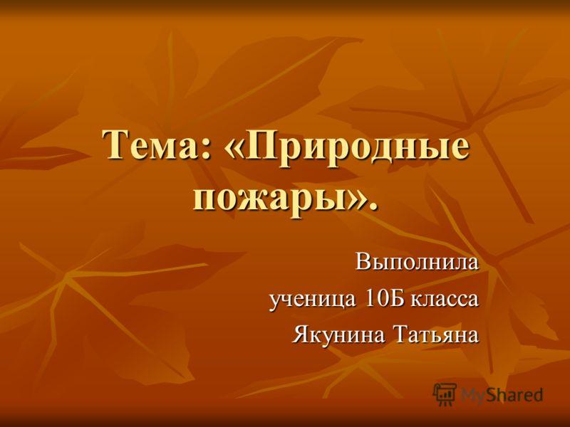 Тема: «Природные пожары». Выполнила ученица 10Б класса Якунина Татьяна