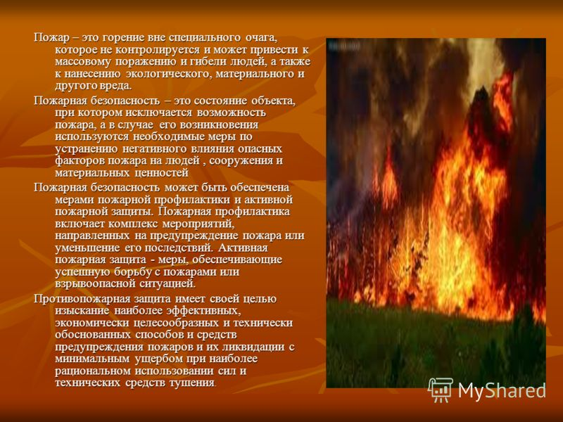 Пожар – это горение вне специального очага, которое не контролируется и может привести к массовому поражению и гибели людей, а также к нанесению экологического, материального и другого вреда. Пожарная безопасность – это состояние объекта, при котором