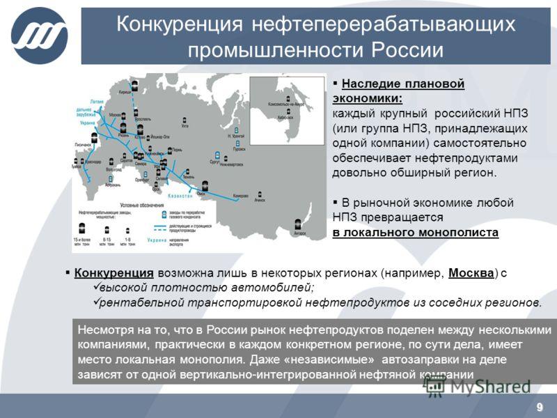 Конкуренция нефтеперерабатывающих промышленности России 9 Наследие плановой экономики: каждый крупный российский НПЗ (или группа НПЗ, принадлежащих одной компании) самостоятельно обеспечивает нефтепродуктами довольно обширный регион. В рыночной эконо