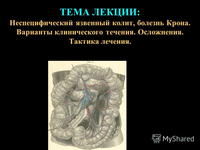 ТЕМА ЛЕКЦИИ: Неспецифический язвенный колит, болезнь Крона. Варианты клинического течения. Осложнения. Тактика лечения.