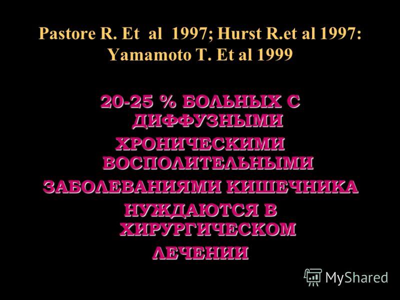 Pastore R. Et al 1997; Hurst R.et al 1997: Yamamoto T. Et al 1999 20-25 % БОЛЬНЫХ С ДИФФУЗНЫМИ ХРОНИЧЕСКИМИ ВОСПОЛИТЕЛЬНЫМИ ЗАБОЛЕВАНИЯМИ КИШЕЧНИКА НУЖДАЮТСЯ В ХИРУРГИЧЕСКОМ ЛЕЧЕНИИ