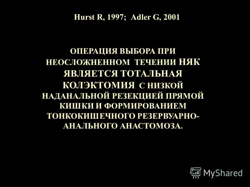 Hurst R, 1997; Аdler G, 2001 ОПЕРАЦИЯ ВЫБОРА ПРИ НЕОСЛОЖНЕННОМ ТЕЧЕНИИ НЯК ЯВЛЯЕТСЯ ТОТАЛЬНАЯ КОЛЭКТОМИЯ С НИЗКОЙ НАДАНАЛЬНОЙ РЕЗЕКЦИЕЙ ПРЯМОЙ КИШКИ И ФОРМИРОВАНИЕМ ТОНКОКИШЕЧНОГО РЕЗЕРВУАРНО- АНАЛЬНОГО АНАСТОМОЗА.
