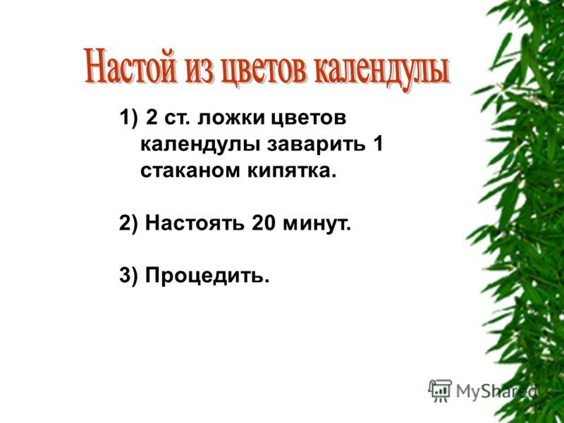 1) 2 ст. ложки цветов календулы заварить 1 стаканом кипятка. 2) Настоять 20 минут. 3) Процедить.