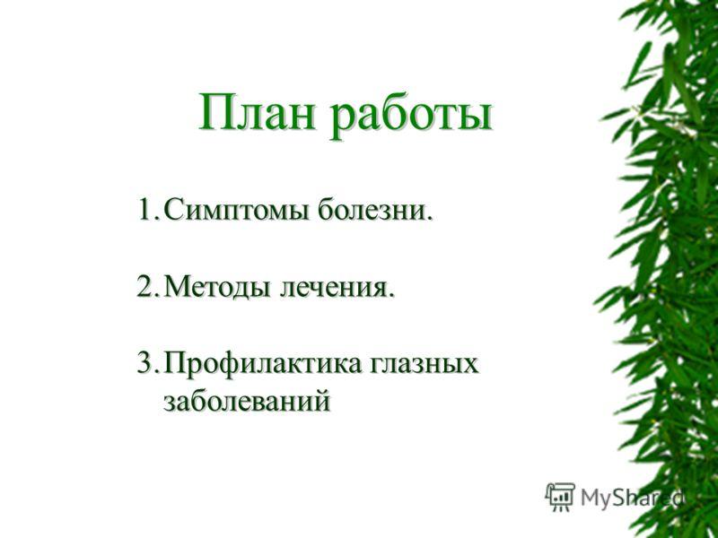 План работы 1.Симптомы болезни. 2.Методы лечения. 3.Профилактика глазных заболеваний