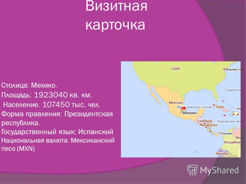 Столица: Мехико. Площадь: 1923040 кв. км. Население. 107450 тыс. чел. Форма правления: Президентская республика. Государственный язык: Испанский Национальная валюта: Мексиканский песо (MXN) Визитная карточка