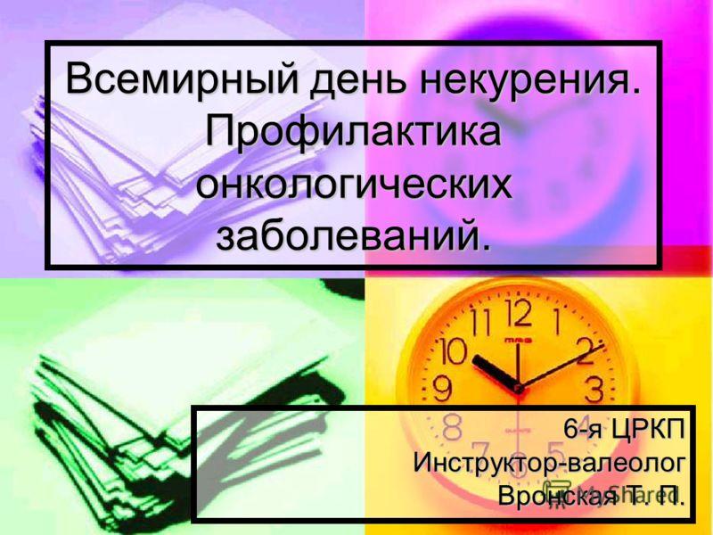 Всемирный день некурения. Профилактика онкологических заболеваний. 6-я ЦРКП Инструктор-валеолог Вронская Т. П.