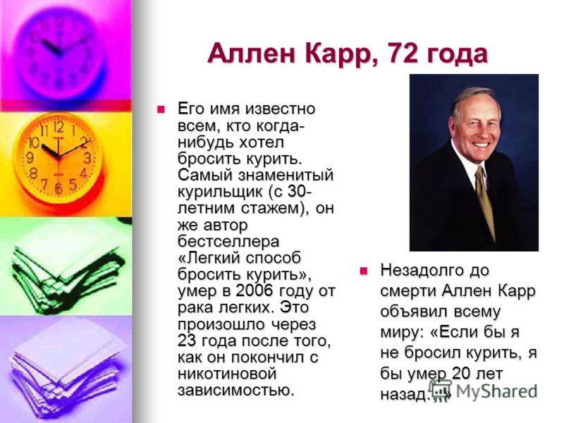 Аллен Карр, 72 года Его имя известно всем, кто когда- нибудь хотел бросить курить. Самый знаменитый курильщик (с 30- летним стажем), он же автор бестселлера «Легкий способ бросить курить», умер в 2006 году от рака легких. Это произошло через 23 года