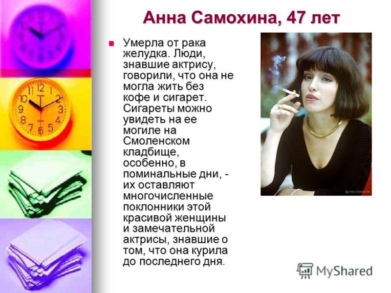 Анна Самохина, 47 лет Умерла от рака желудка. Люди, знавшие актрису, говорили, что она не могла жить без кофе и сигарет. Сигареты можно увидеть на ее могиле на Смоленском кладбище, особенно, в поминальные дни, - их оставляют многочисленные поклонники