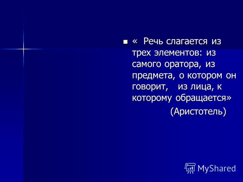 « Речь слагается из трех элементов: из самого оратора, из предмета, о котором он говорит, из лица, к которому обращается» « Речь слагается из трех элементов: из самого оратора, из предмета, о котором он говорит, из лица, к которому обращается» (Арист
