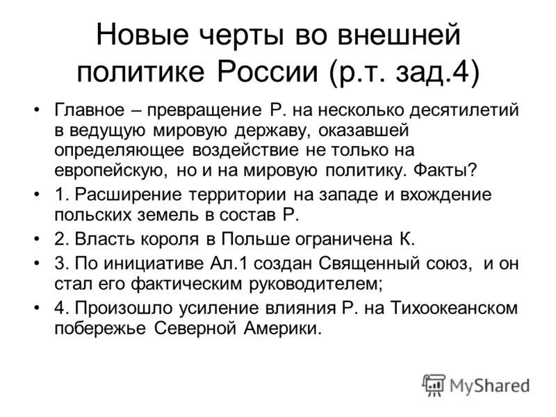 Новые черты во внешней политике России (р.т. зад.4) Главное – превращение Р. на несколько десятилетий в ведущую мировую державу, оказавшей определяющее воздействие не только на европейскую, но и на мировую политику. Факты? 1. Расширение территории на