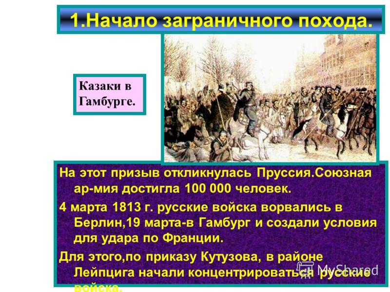 На этот призыв откликнулась Пруссия.Союзная ар-мия достигла 100 000 человек. 4 марта 1813 г. русские войска ворвались в Берлин,19 марта-в Гамбург и создали условия для удара по Франции. Для этого,по приказу Кутузова, в районе Лейпцига начали концентр