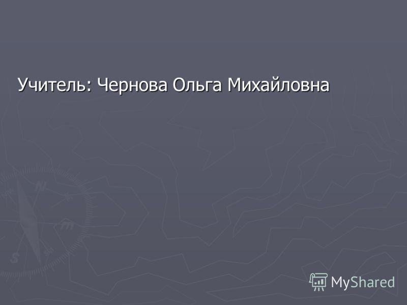 Учитель: Чернова Ольга Михайловна