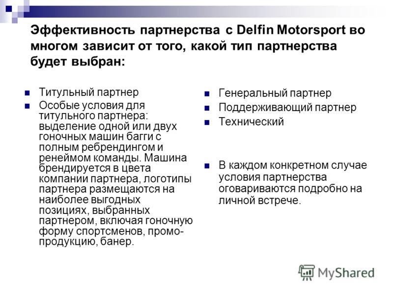 Эффективность партнерства с Delfin Motorsport во многом зависит от того, какой тип партнерства будет выбран: Титульный партнер Особые условия для титульного партнера: выделение одной или двух гоночных машин багги с полным ребрендингом и ренеймом кома