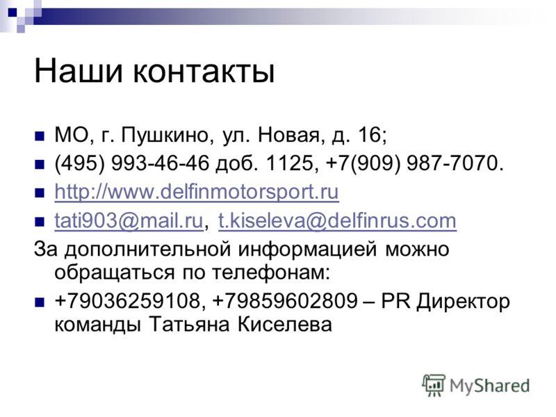 Наши контакты МО, г. Пушкино, ул. Новая, д. 16; (495) 993-46-46 доб. 1125, +7(909) 987-7070. http://www.delfinmotorsport.ru tati903@mail.ru, t.kiseleva@delfinrus.com tati903@mail.rut.kiseleva@delfinrus.com За дополнительной информацией можно обращать