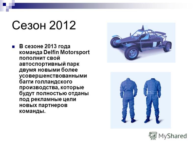 Сезон 2012 В сезоне 2013 года команда Delfin Motorsport пополнит свой автоспортивный парк двумя новыми более усовершенствованными багги голландского производства, которые будут полностью отданы под рекламные цели новых партнеров команды.