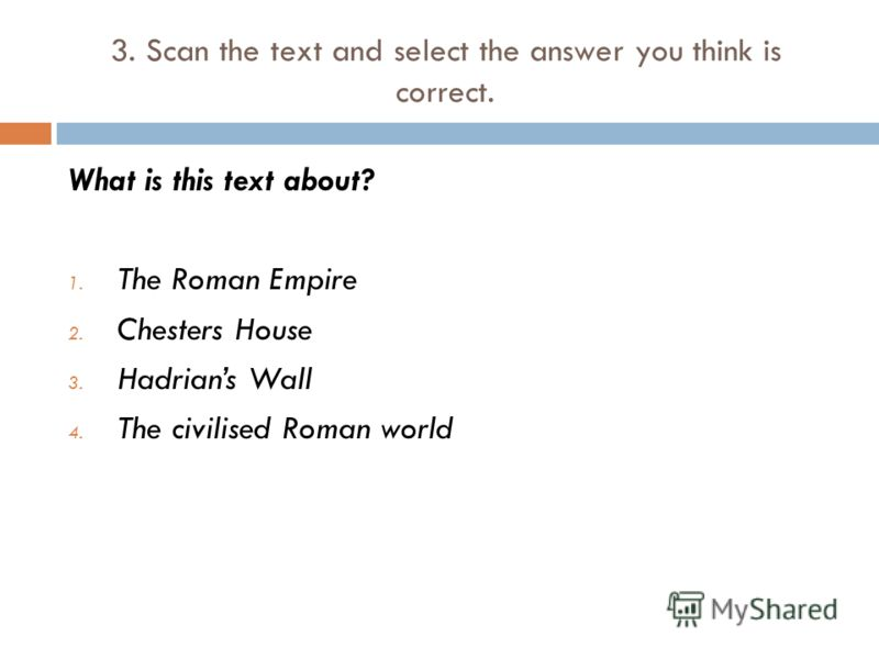 3. Scan the text and select the answer you think is correct. What is this text about? 1. The Roman Empire 2. Chesters House 3. Hadrians Wall 4. The civilised Roman world