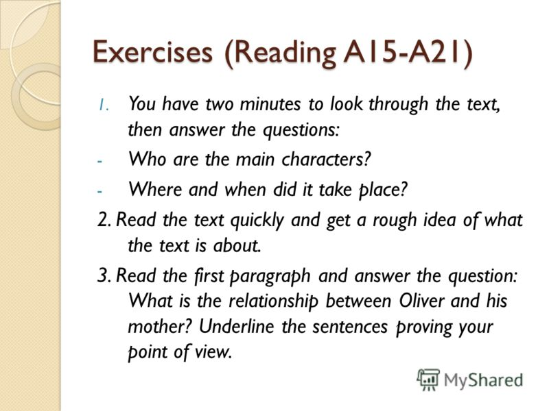 Exercises (Reading A15-A21) 1. You have two minutes to look through the text, then answer the questions: - Who are the main characters? - Where and when did it take place? 2. Read the text quickly and get a rough idea of what the text is about. 3. Re
