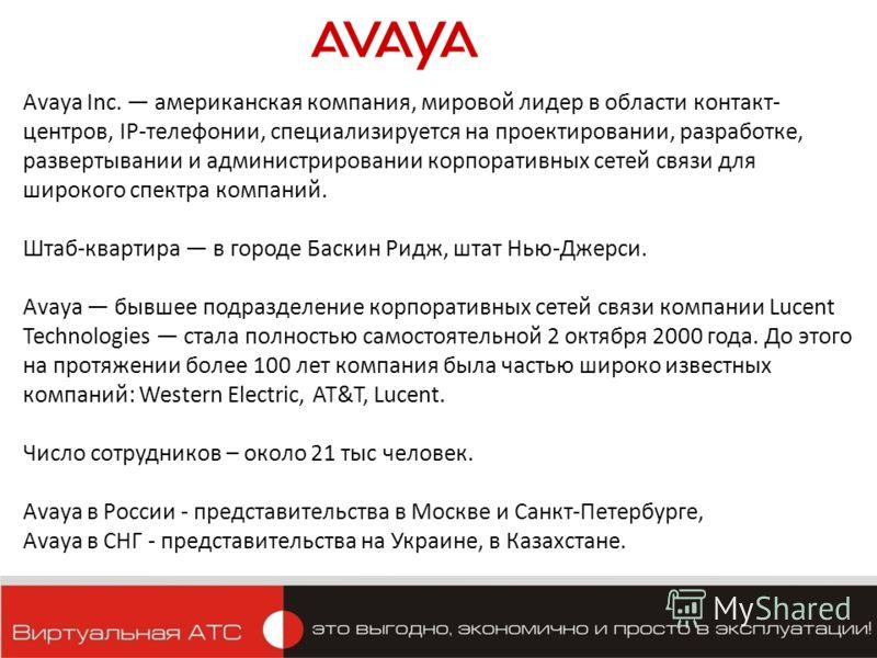 Avaya Inc. американская компания, мировой лидер в области контакт- центров, IP-телефонии, специализируется на проектировании, разработке, развертывании и администрировании корпоративных сетей связи для широкого спектра компаний. Штаб-квартира в город