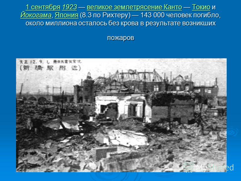 1 сентября1 сентября 1923 великое землетрясение Канто Токио и Йокогама, Япония (8.3 по Рихтеру) 143 000 человек погибло, около миллиона осталось без крова в результате возникших пожаров 1923великое землетрясение КантоТокио ЙокогамаЯпония 1 сентября19
