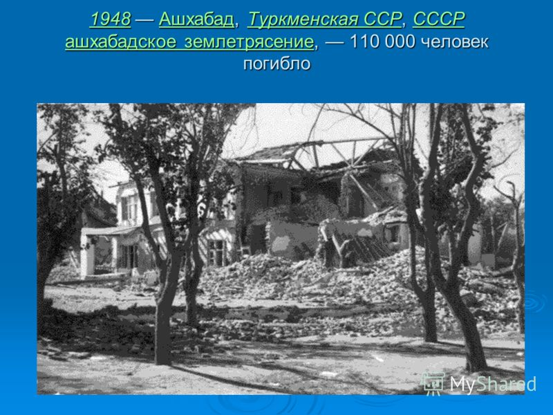 19481948 Ашхабад, Туркменская ССР, СССР ашхабадское землетрясение, 110 000 человек погибло АшхабадТуркменская ССРСССР ашхабадское землетрясение 1948АшхабадТуркменская ССРСССР ашхабадское землетрясение