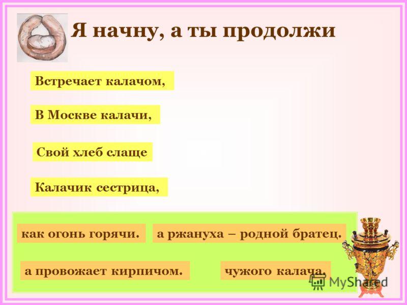Я начну, а ты продолжи как огонь горячи. а провожает кирпичом. Встречает калачом, В Москве калачи, Свой хлеб слаще Калачик сестрица, чужого калача. а ржануха – родной братец.