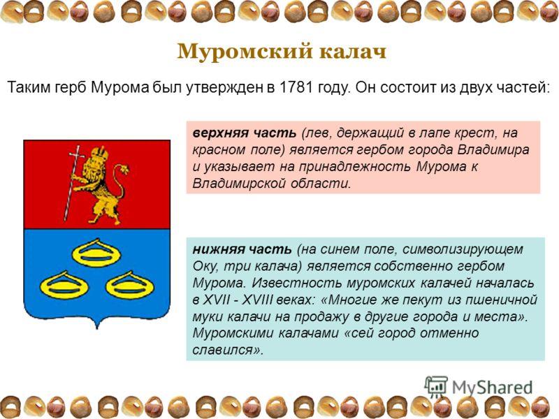 Муромский калач Таким герб Мурома был утвержден в 1781 году. Он состоит из двух частей: верхняя часть (лев, держащий в лапе крест, на красном поле) является гербом города Владимира и указывает на принадлежность Мурома к Владимирской области. нижняя ч