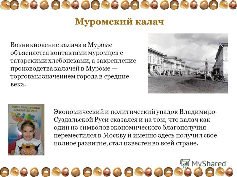 Муромский калач Экономический и политический упадок Владимиро- Суздальской Руси сказался и на том, что калач как один из символов экономического благополучия переместился в Москву и именно здесь получил свое полное развитие, стал известен во всей стр