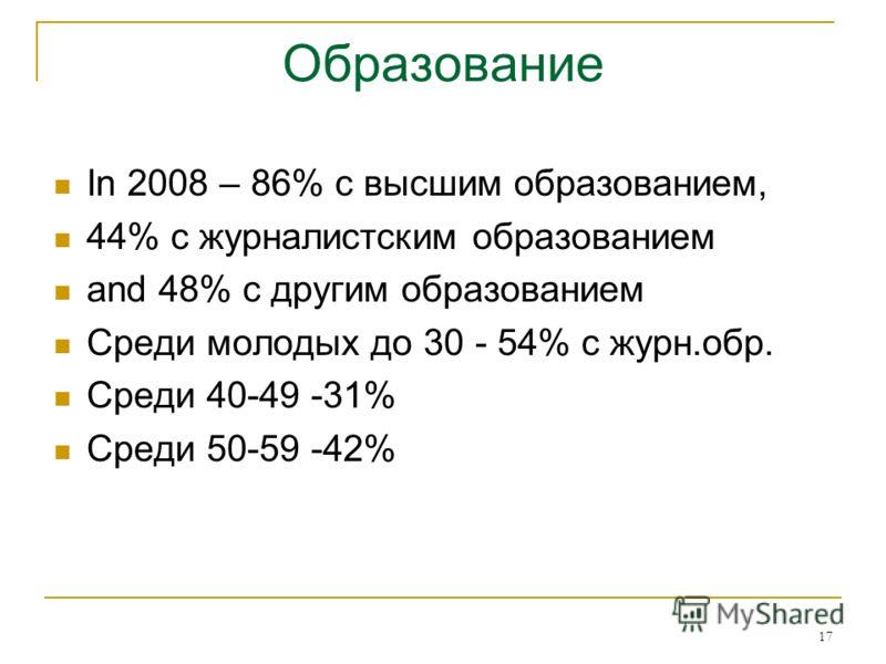 17 Образование In 2008 – 86% с высшим образованием, 44% с журналистским образованием and 48% с другим образованием Среди молодых до 30 - 54% с журн.обр. Среди 40-49 -31% Среди 50-59 -42%