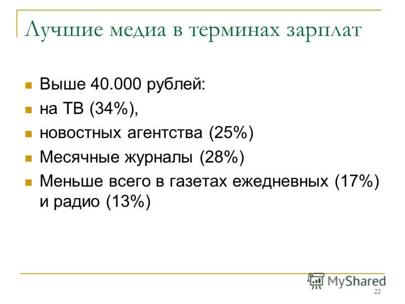 22 Лучшие медиа в терминах зарплат Выше 40.000 рублей: на ТВ (34%), новостных агентства (25%) Месячные журналы (28%) Меньше всего в газетах ежедневных (17%) и радио (13%)