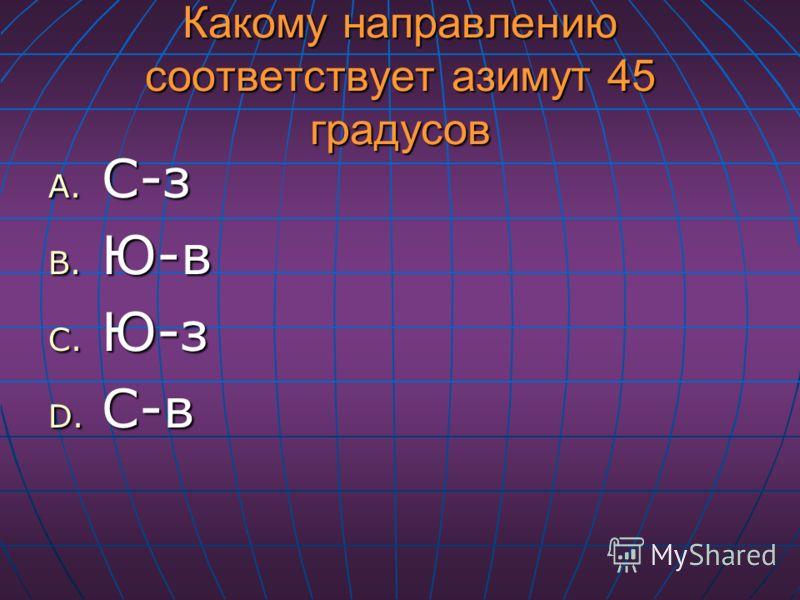 Какому направлению соответствует азимут 45 градусов A. С-з B. Ю-в C. Ю-з D. С-в