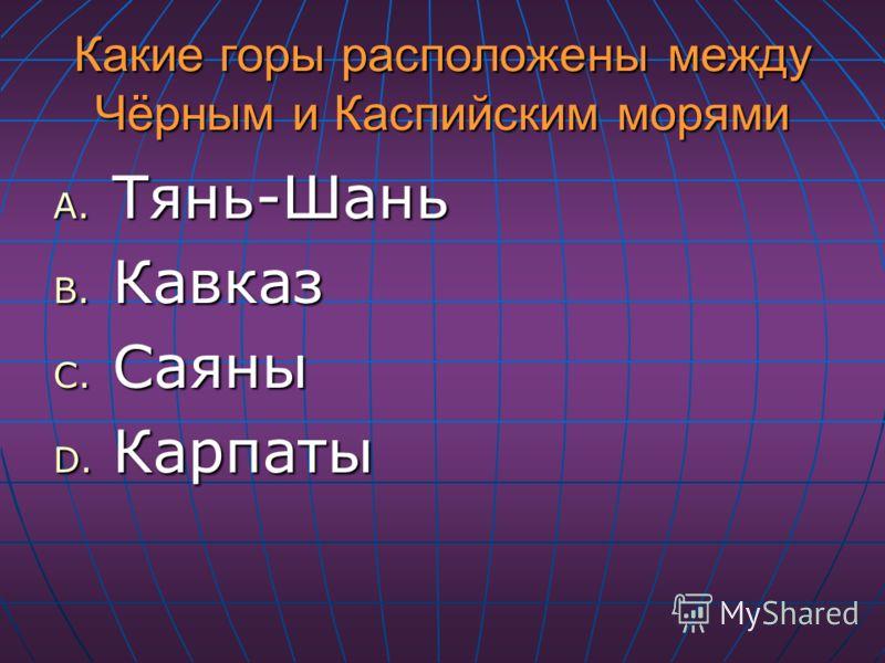 Какие горы расположены между Чёрным и Каспийским морями A. Тянь-Шань B. Кавказ C. Саяны D. Карпаты