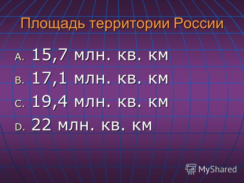 Площадь территории России A. 15,7 млн. кв. км B. 17,1 млн. кв. км C. 19,4 млн. кв. км D. 22 млн. кв. км
