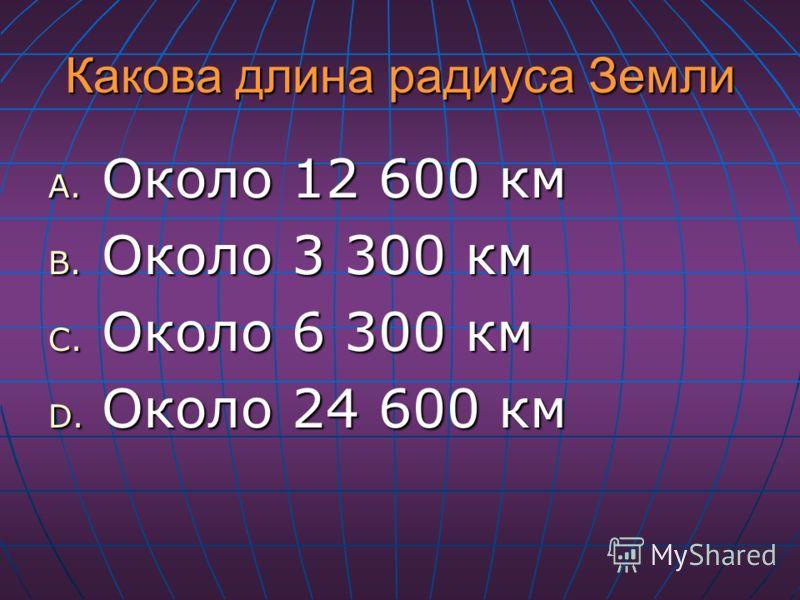 Какова длина радиуса Земли A. Около 12 600 км B. Около 3 300 км C. Около 6 300 км D. Около 24 600 км