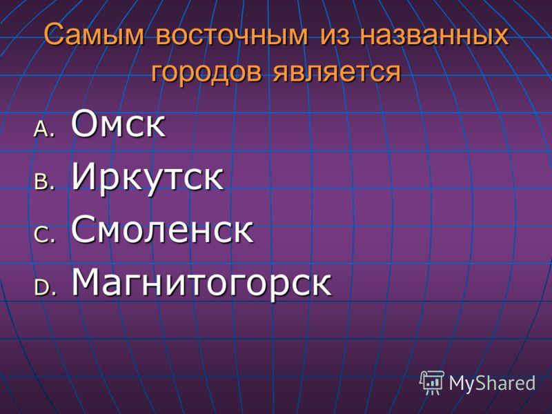 Самым восточным из названных городов является A. Омск B. Иркутск C. Смоленск D. Магнитогорск
