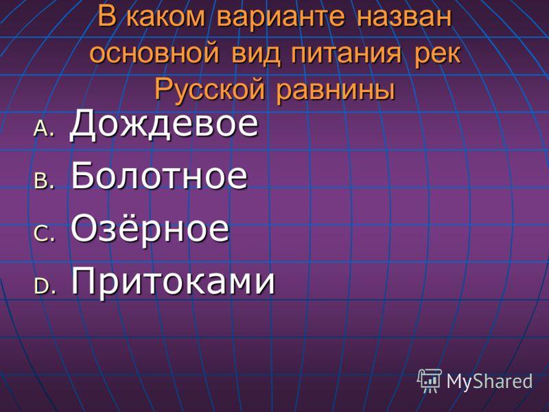 В каком варианте назван основной вид питания рек Русской равнины A. Дождевое B. Болотное C. Озёрное D. Притоками