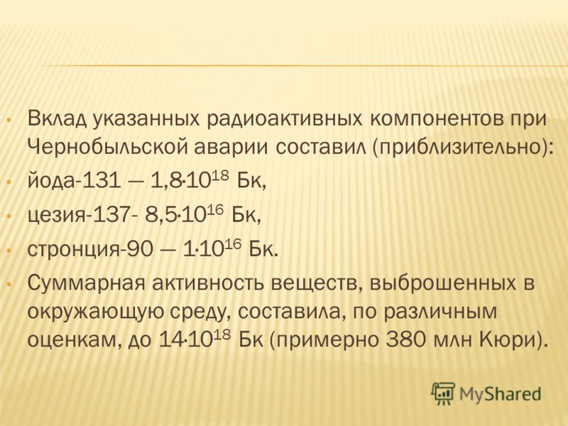 Вклад указанных радиоактивных компонентов при Чернобыльской аварии составил (приблизительно): йода-131 1,8·10 18 Бк, цезия-137- 8,5·10 16 Бк, стронция-90 1·10 16 Бк. Суммарная активность веществ, выброшенных в окружающую среду, составила, по различны