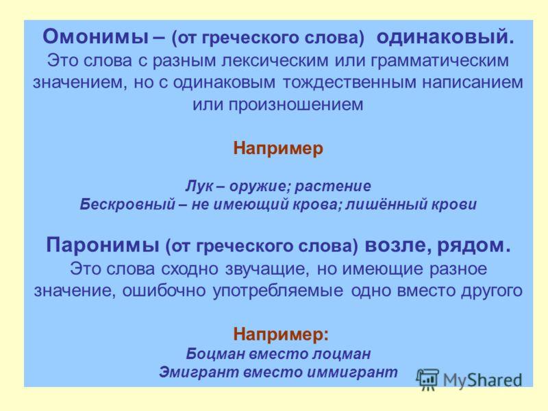 Омонимы – (от греческого слова) одинаковый. Это слова с разным лексическим или грамматическим значением, но с одинаковым тождественным написанием или произношением Например Лук – оружие; растение Бескровный – не имеющий крова; лишённый крови Паронимы