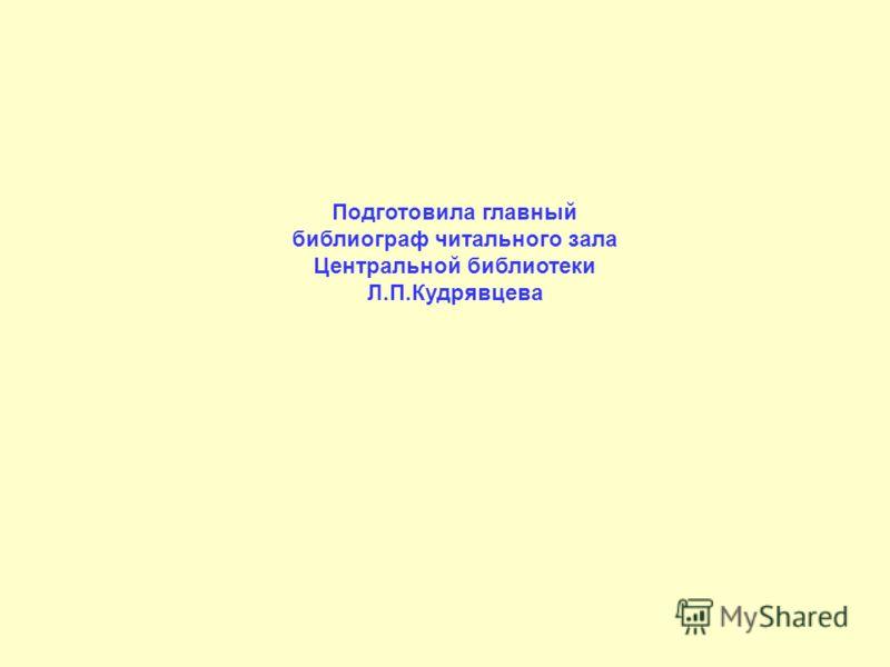 Подготовила главный библиограф читального зала Центральной библиотеки Л.П.Кудрявцева