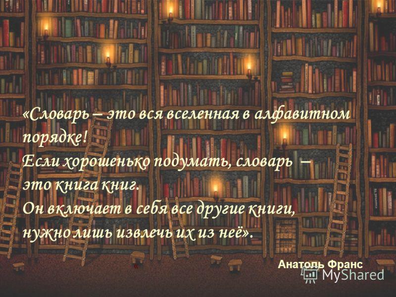 « «Словарь – это вся вселенная в алфавитном порядке! Если хорошенько подумать, словарь – это книга книг. Он включает в себя все другие книги, нужно лишь извлечь их из неё». Анатоль Франс