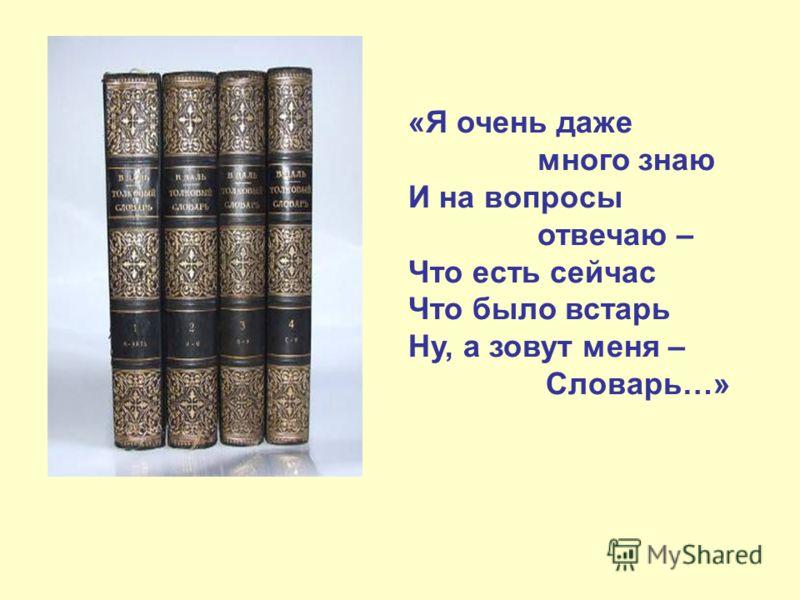 «Я очень даже много знаю И на вопросы отвечаю – Что есть сейчас Что было встарь Ну, а зовут меня – Словарь…»