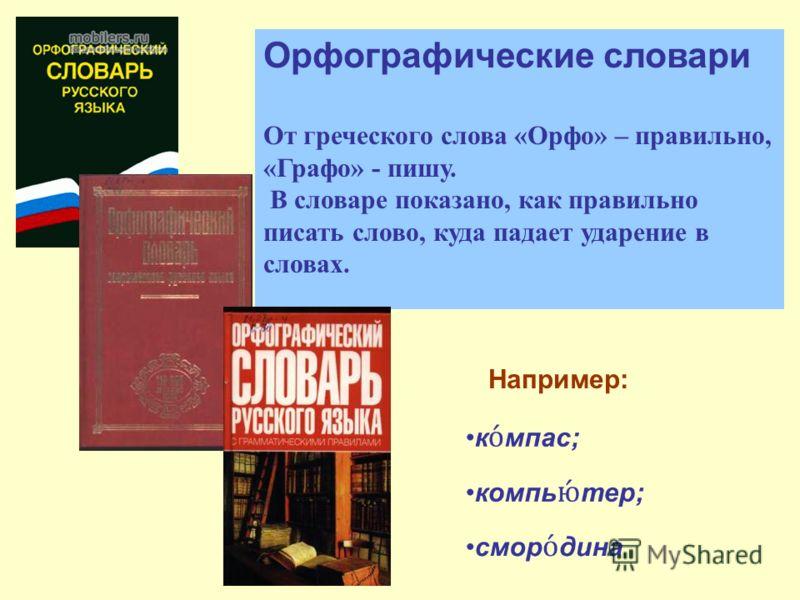 Орфографические словари От греческого слова «Орфо» – правильно, «Графо» - пишу. В словаре показано, как правильно писать слово, куда падает ударение в словах. Например: