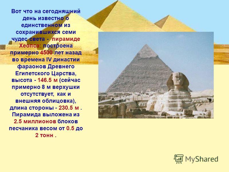 Вот что на сегодняшний день известно о единственном из сохранившихся семи чудес света - пирамиде Хеопса: построена примерно 4500 лет назад во времена IV династии фараонов Древнего Египетского Царства, высота - 146.5 м (сейчас примерно 8 м верхушки от