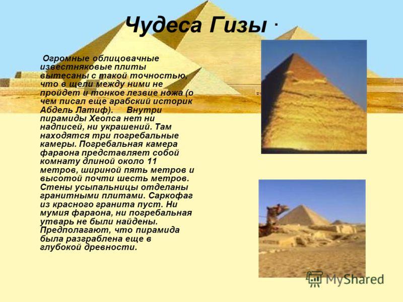 Чудеса Гизы · Огромные облицовачные известняковые плиты вытесаны с такой точностью, что в щели между ними не пройдет и тонкое лезвие ножа (о чем писал еще арабский историк Абдель Латиф). Внутри пирамиды Хеопса нет ни надписей, ни украшений. Там наход
